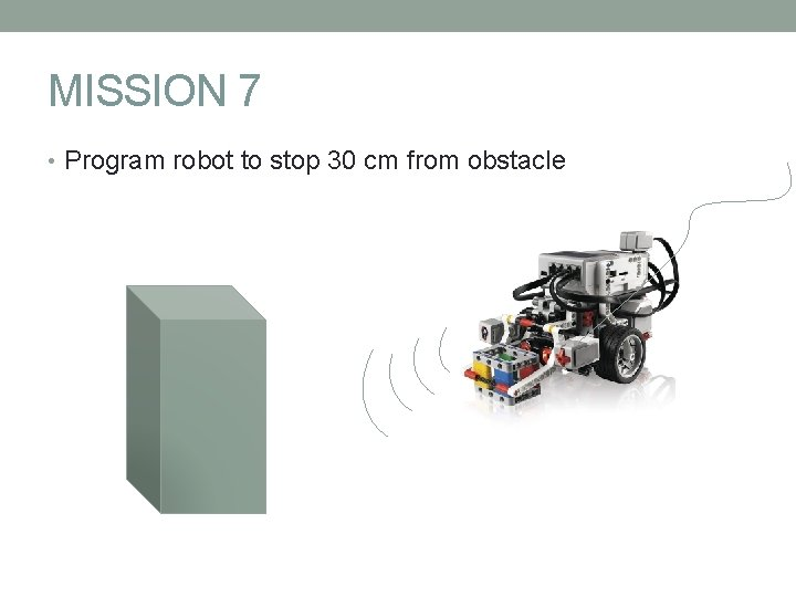 MISSION 7 • Program robot to stop 30 cm from obstacle