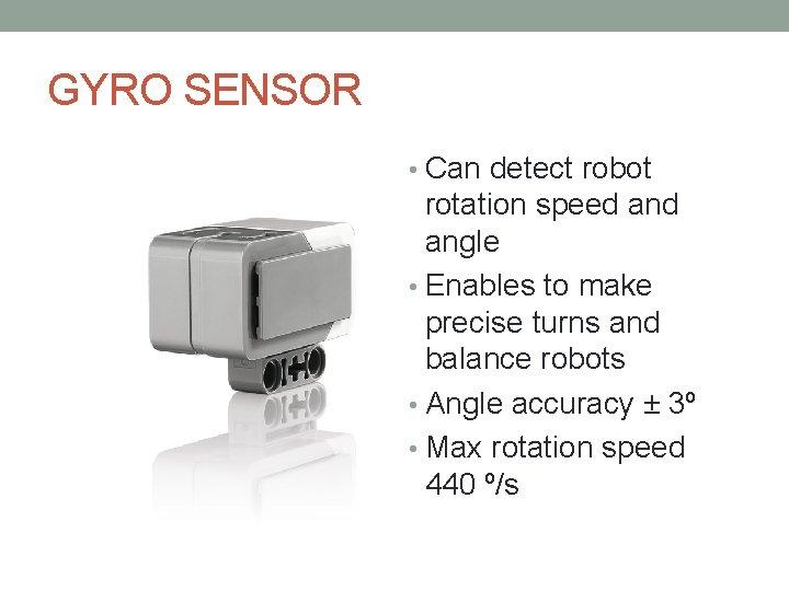 GYRO SENSOR • Can detect robot rotation speed angle • Enables to make precise
