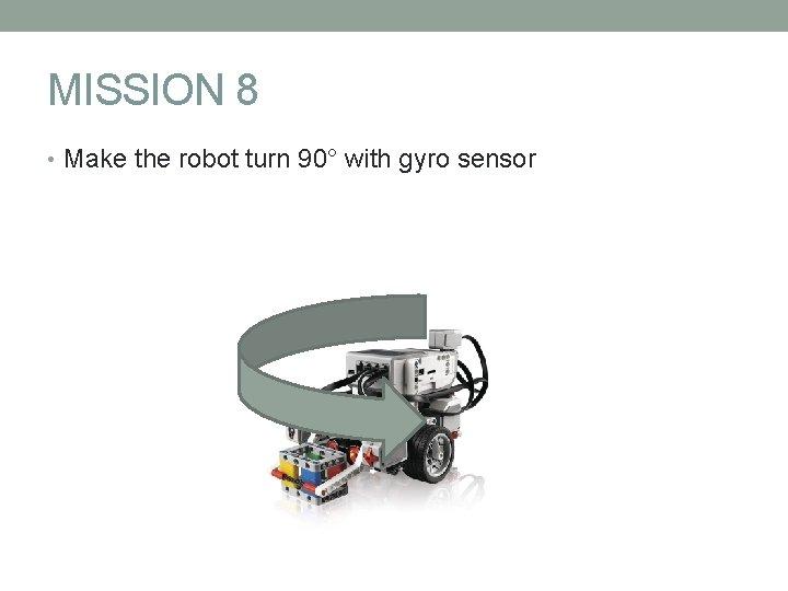 MISSION 8 • Make the robot turn 90° with gyro sensor