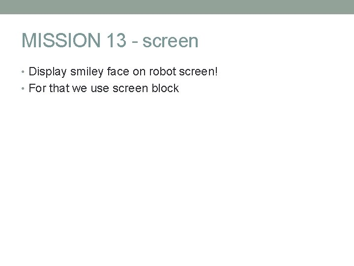 MISSION 13 - screen • Display smiley face on robot screen! • For that
