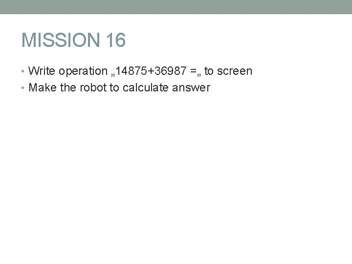 """MISSION 16 • Write operation """" 14875+36987 ="""" to screen • Make the robot"""