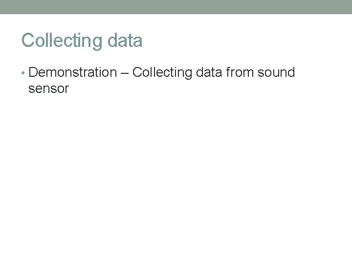Collecting data • Demonstration – Collecting data from sound sensor