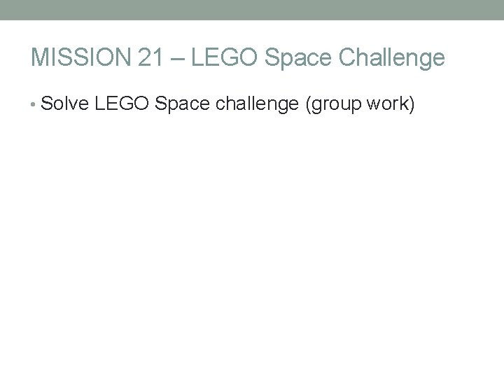 MISSION 21 – LEGO Space Challenge • Solve LEGO Space challenge (group work)