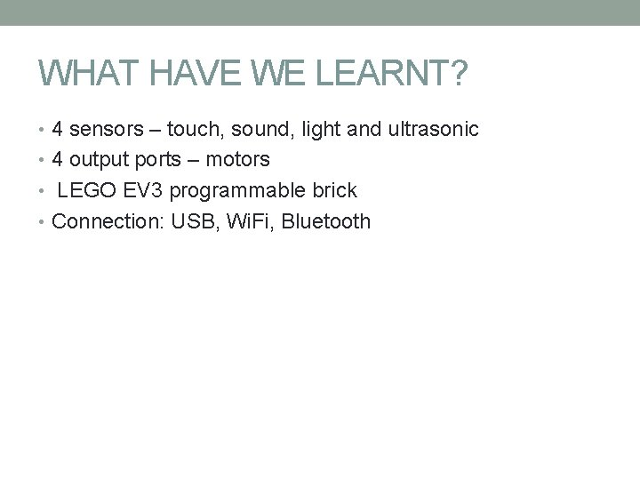 WHAT HAVE WE LEARNT? • 4 sensors – touch, sound, light and ultrasonic •