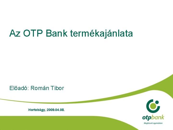 Az OTP Bank termékajánlata Előadó: Román Tibor Hortobágy, 2009. 04. 08.