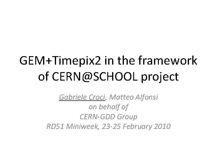 GEM+Timepix 2 in the framework of CERN@SCHOOL project Gabriele Croci, Matteo Alfonsi on behalf