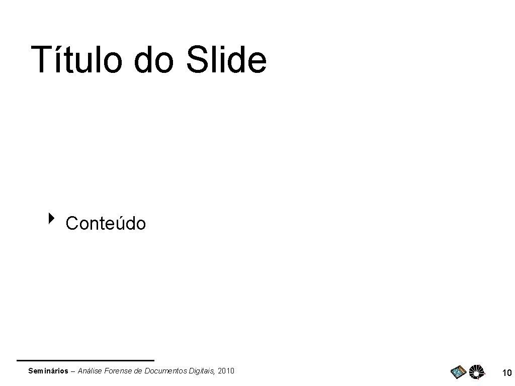 Título do Slide ‣ Conteúdo Seminários – Análise Forense de Documentos Digitais, 2010 10
