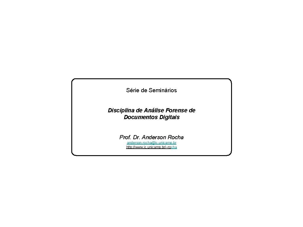Série de Seminários Disciplina de Análise Forense de Documentos Digitais Prof. Dr. Anderson Rocha