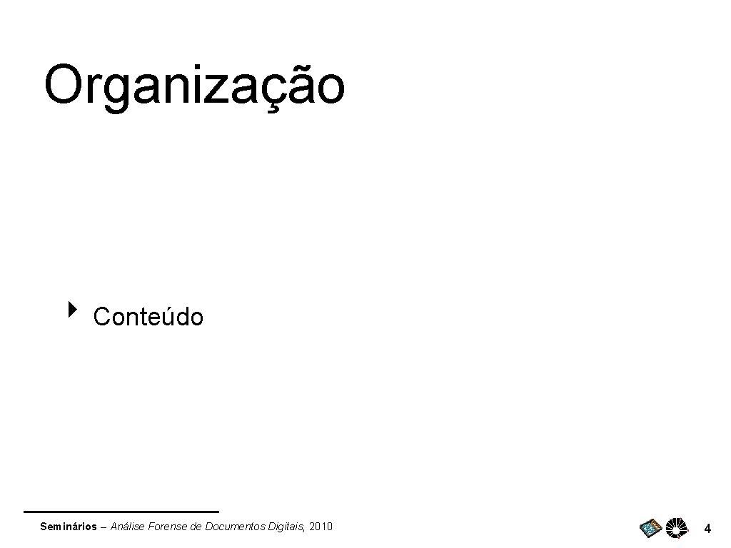 Organização ‣ Conteúdo Seminários – Análise Forense de Documentos Digitais, 2010 4