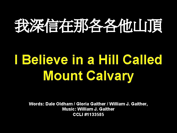 我深信在那各各他山頂 I Believe in a Hill Called Mount Calvary Words: Dale Oldham / Gloria