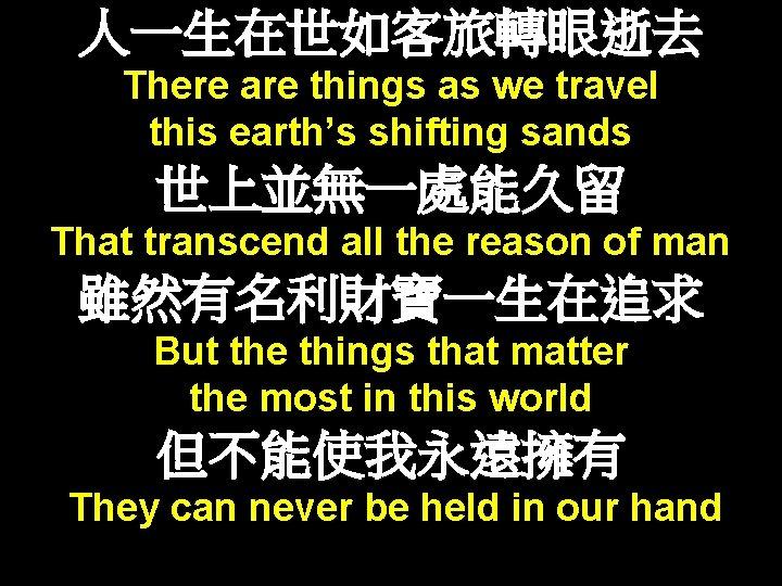 人一生在世如客旅轉眼逝去 There are things as we travel this earth's shifting sands 世上並無一處能久留 That transcend