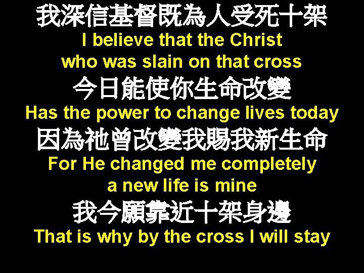 我深信基督既為人受死十架 I believe that the Christ who was slain on that cross 今日能使你生命改變 Has