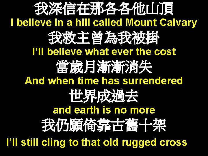 我深信在那各各他山頂 I believe in a hill called Mount Calvary 我救主曾為我被掛 I'll believe what ever