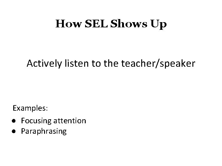 How SEL Shows Up Actively listen to the teacher/speaker Examples: ● Focusing attention ●