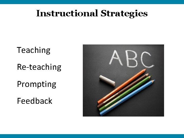 Instructional Strategies Teaching Re-teaching Prompting Feedback