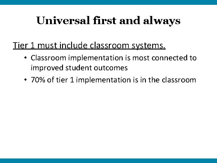 Universal first and always Tier 1 must include classroom systems. • Classroom implementation is