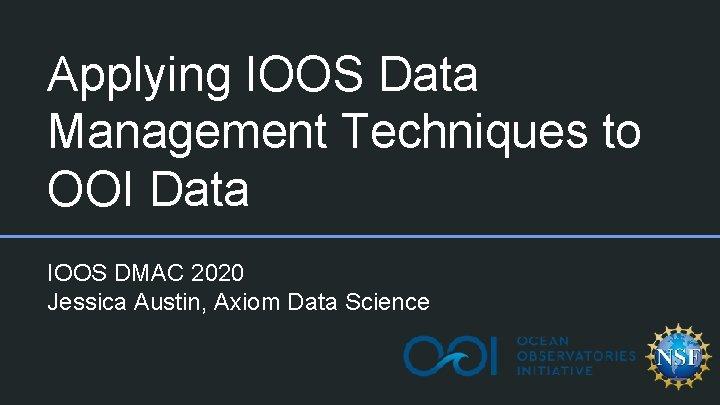 Applying IOOS Data Management Techniques to OOI Data IOOS DMAC 2020 Jessica Austin, Axiom