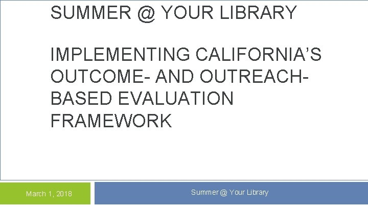 SUMMER @ YOUR LIBRARY IMPLEMENTING CALIFORNIA'S OUTCOME- AND OUTREACHBASED EVALUATION FRAMEWORK March 1, 2018