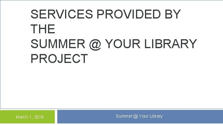 SERVICES PROVIDED BY THE SUMMER @ YOUR LIBRARY PROJECT March 1, 2018 Summer @