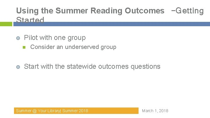 Using the Summer Reading Outcomes –Getting Started Pilot with one group Consider an underserved