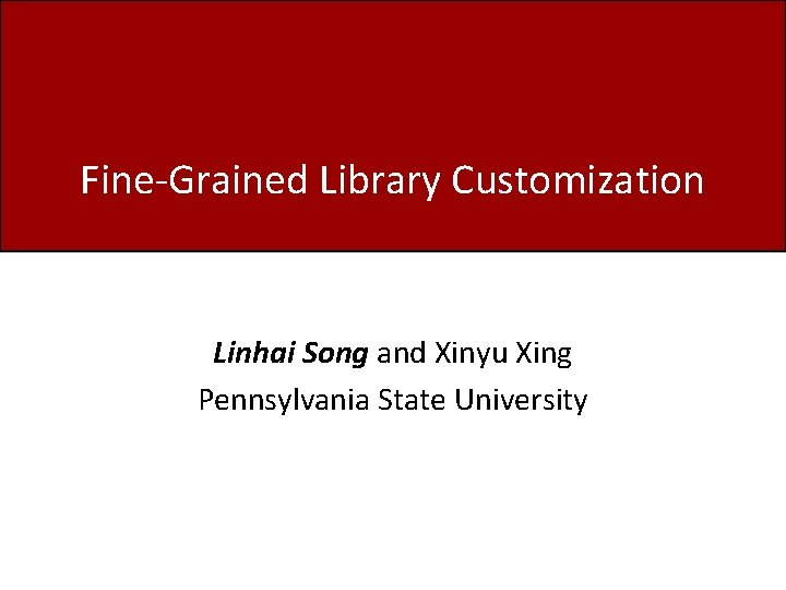 Fine-Grained Library Customization Linhai Song and Xinyu Xing Pennsylvania State University