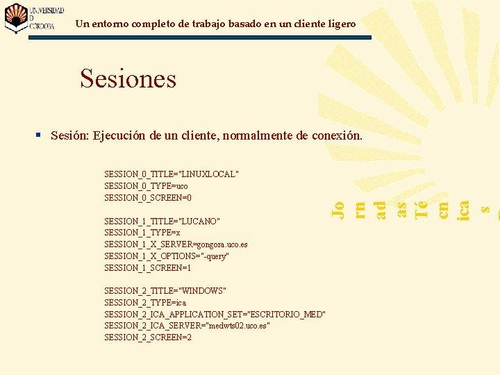"Un entorno completo de trabajo basado en un cliente ligero Sesiones SESSION_0_TITLE=""LINUXLOCAL"" SESSION_0_TYPE=uco SESSION_0_SCREEN=0"