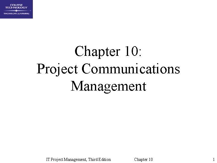 Chapter 10: Project Communications Management IT Project Management, Third Edition Chapter 10 1