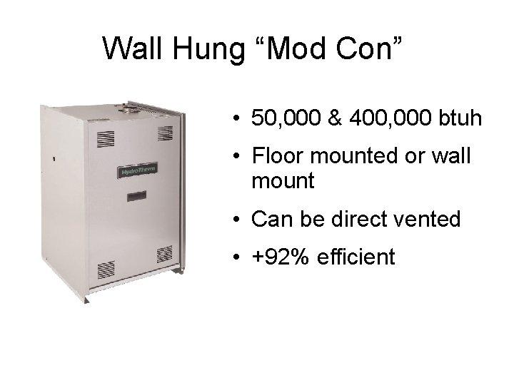 "Wall Hung ""Mod Con"" • 50, 000 & 400, 000 btuh • Floor mounted"