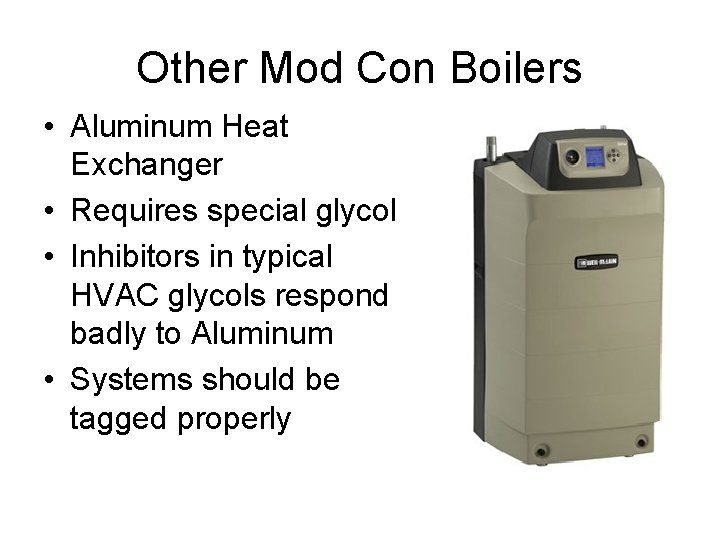 Other Mod Con Boilers • Aluminum Heat Exchanger • Requires special glycol • Inhibitors