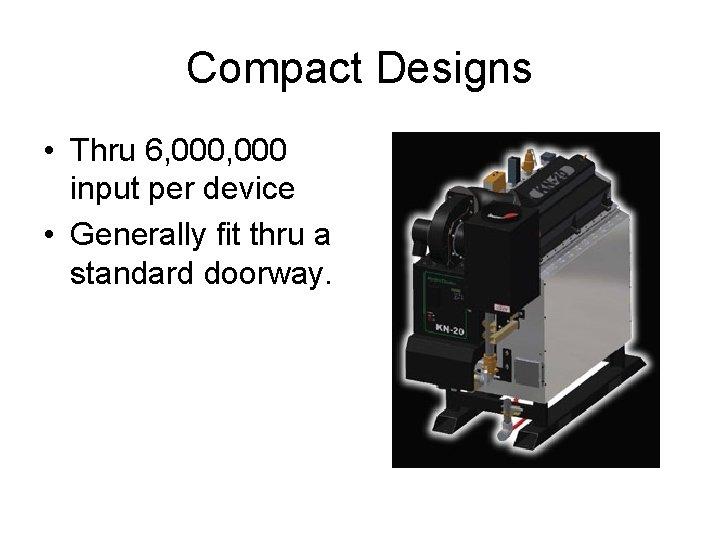 Compact Designs • Thru 6, 000 input per device • Generally fit thru a