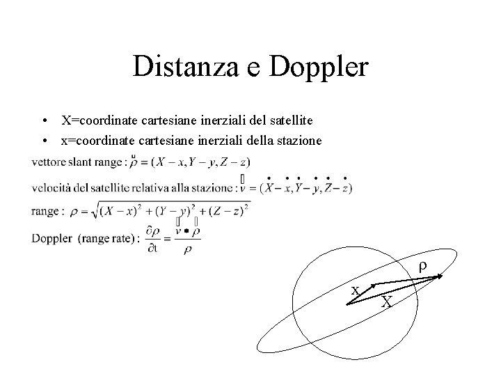 Distanza e Doppler • X=coordinate cartesiane inerziali del satellite • x=coordinate cartesiane inerziali della