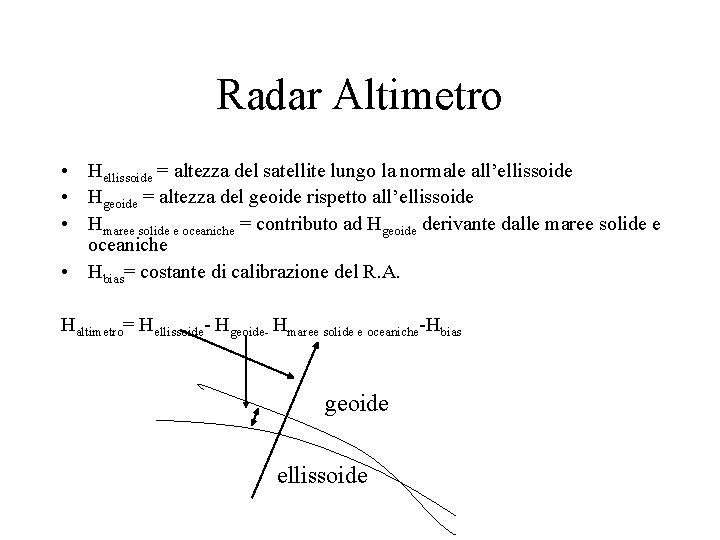 Radar Altimetro • Hellissoide = altezza del satellite lungo la normale all'ellissoide • Hgeoide
