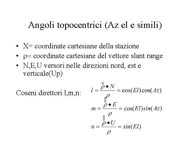 Angoli topocentrici (Az el e simili) • X= coordinate cartesiane della stazione • r=