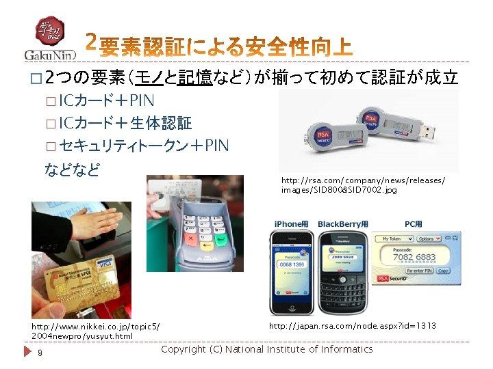 � 2つの要素(モノと記憶など)が揃って初めて認証が成立 � ICカード+PIN � ICカード+生体認証 � セキュリティトークン+PIN などなど http: //www. nikkei. co. jp/topic