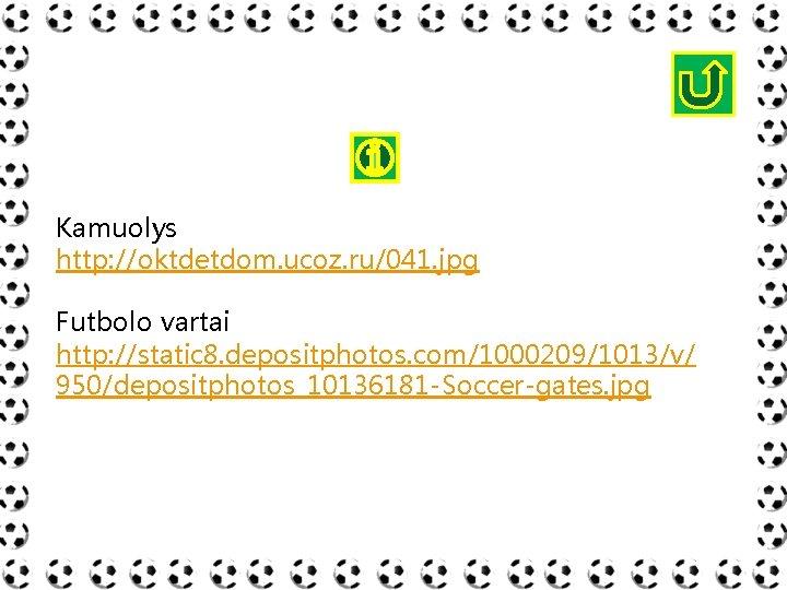 Kamuolys http: //oktdetdom. ucoz. ru/041. jpg Futbolo vartai http: //static 8. depositphotos. com/1000209/1013/v/ 950/depositphotos_10136181
