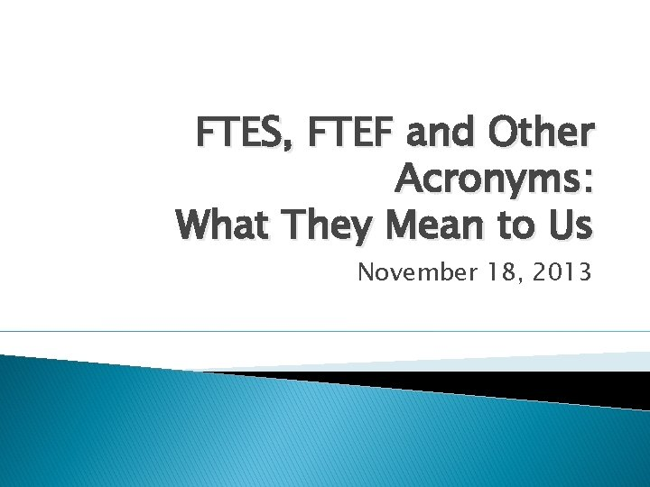 FTES, FTEF and Other Acronyms: What They Mean to Us November 18, 2013