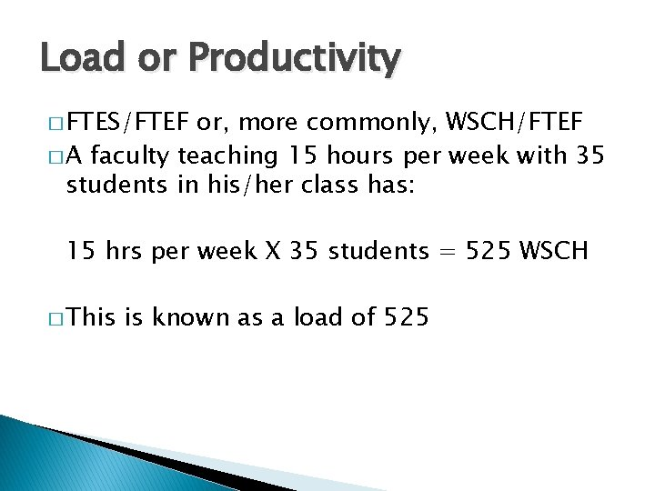 Load or Productivity � FTES/FTEF or, more commonly, WSCH/FTEF � A faculty teaching 15