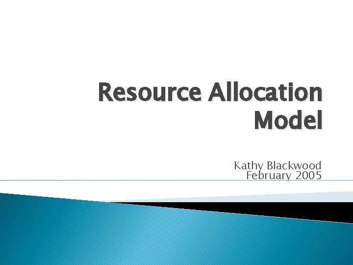 Resource Allocation Model Kathy Blackwood February 2005