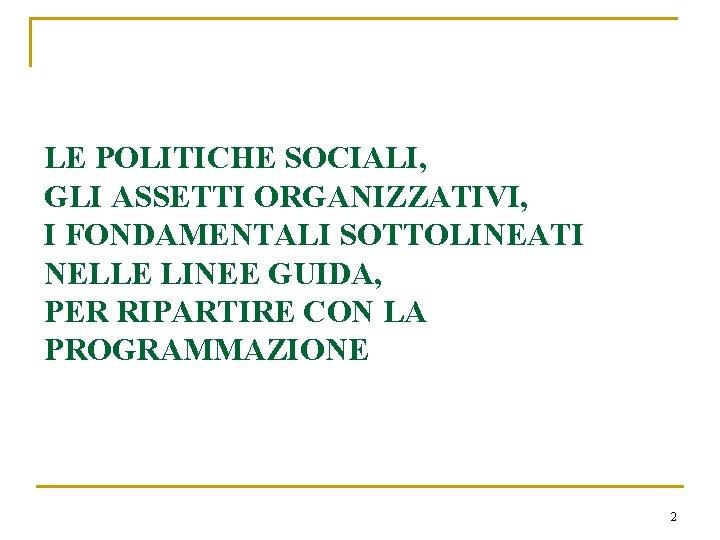 LE POLITICHE SOCIALI, GLI ASSETTI ORGANIZZATIVI, I FONDAMENTALI SOTTOLINEATI NELLE LINEE GUIDA, PER RIPARTIRE