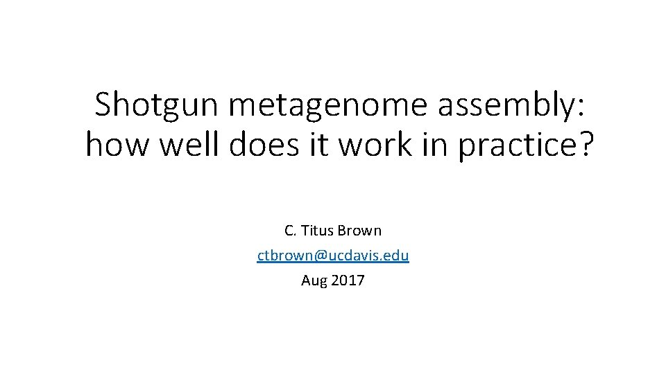 Shotgun metagenome assembly: how well does it work in practice? C. Titus Brown ctbrown@ucdavis.