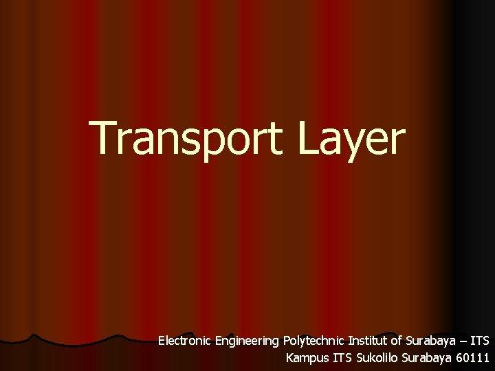 Transport Layer Electronic Engineering Polytechnic Institut of Surabaya – ITS Kampus ITS Sukolilo Surabaya