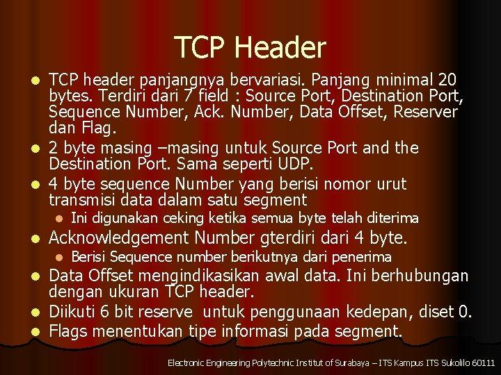 TCP Header TCP header panjangnya bervariasi. Panjang minimal 20 bytes. Terdiri dari 7 field