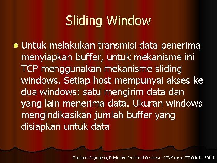 Sliding Window l Untuk melakukan transmisi data penerima menyiapkan buffer, untuk mekanisme ini TCP