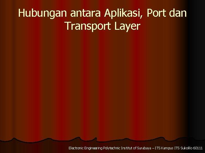 Hubungan antara Aplikasi, Port dan Transport Layer Electronic Engineering Polytechnic Institut of Surabaya –