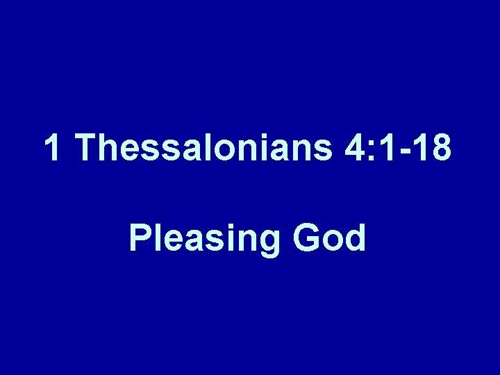 1 Thessalonians 4: 1 -18 Pleasing God