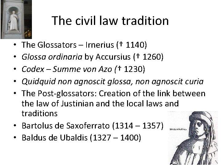 The civil law tradition The Glossators – Irnerius († 1140) Glossa ordinaria by Accursius