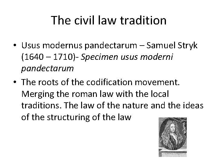 The civil law tradition • Usus modernus pandectarum – Samuel Stryk (1640 – 1710)-