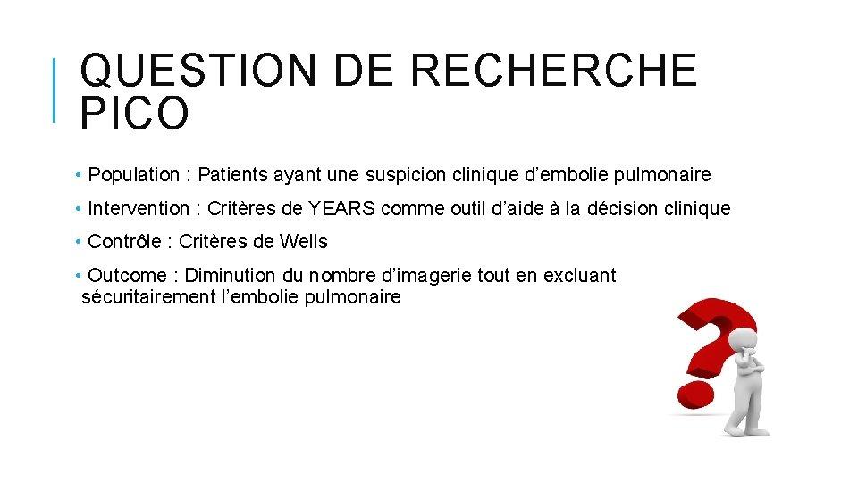 QUESTION DE RECHERCHE PICO • Population : Patients ayant une suspicion clinique d'embolie pulmonaire