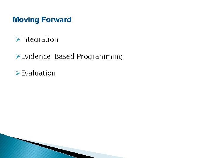 Moving Forward ØIntegration ØEvidence-Based Programming ØEvaluation