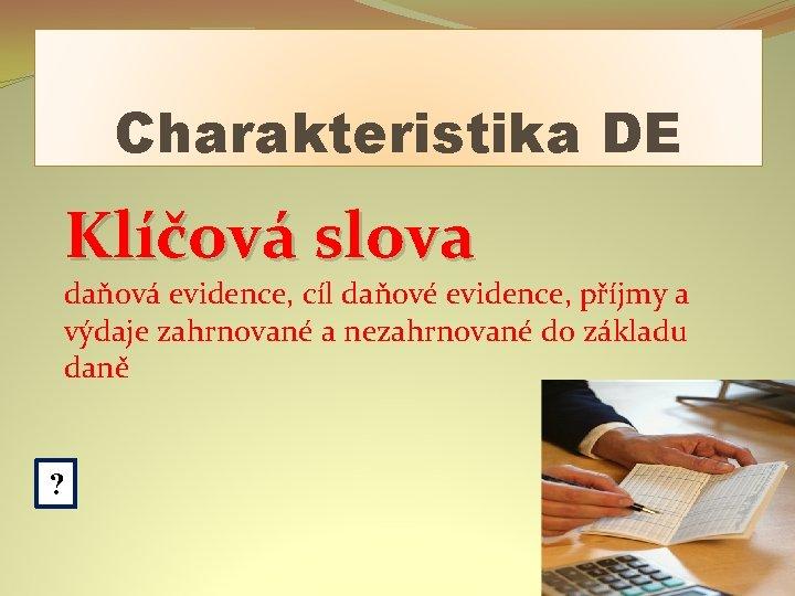 Charakteristika DE Klíčová slova daňová evidence, cíl daňové evidence, příjmy a výdaje zahrnované a